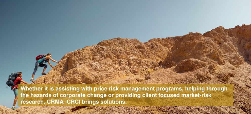 Whether it is assisting with price risk management programs, helping through the hazards of corporate change or providing client focused market-risk research, CRMA–CRCI brings solutions.